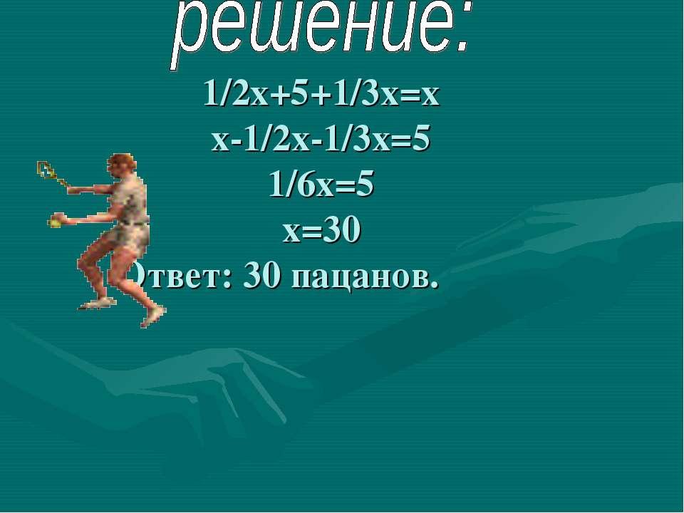 1/2х+5+1/3х=х х-1/2х-1/3х=5 1/6х=5 х=30 Ответ: 30 пацанов.