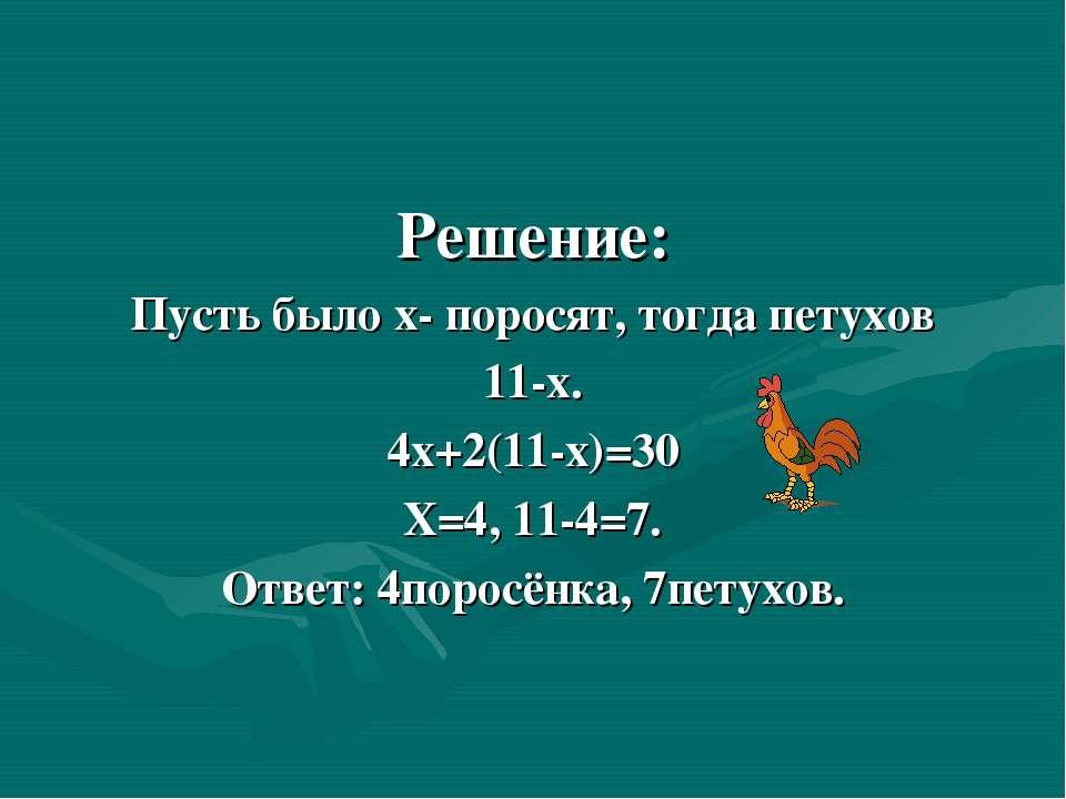 Решение: Пусть было х- поросят, тогда петухов 11-х. 4х+2(11-х)=30 Х=4, 11-4=7...