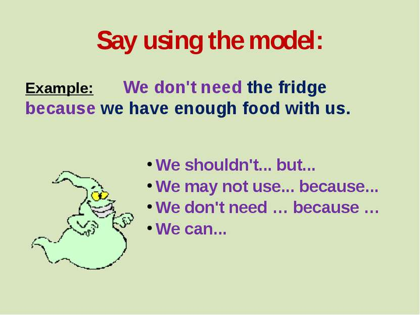 Say using the model: Example: We don't need the fridge because we have enough...