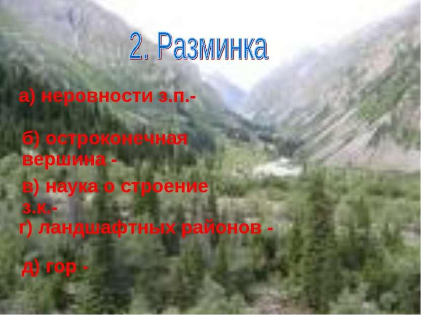 а) неровности з.п.- б) остроконечная вершина - в) наука о строение з.к.- г) л...