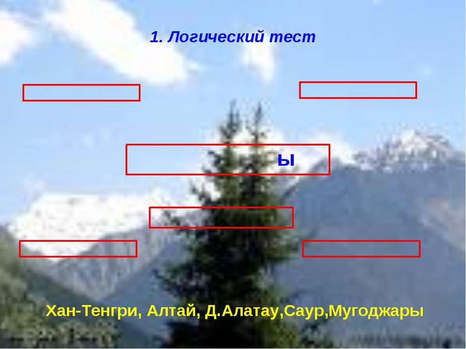 ы 1. Логический тест Хан-Тенгри, Алтай, Д.Алатау,Саур,Мугоджары
