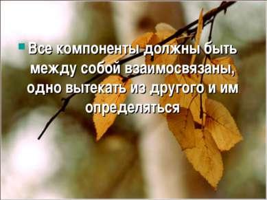 Все компоненты должны быть между собой взаимосвязаны, одно вытекать из другог...