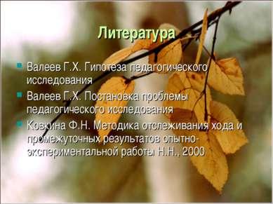 Литература Валеев Г.Х. Гипотеза педагогического исследования Валеев Г.Х. Пост...