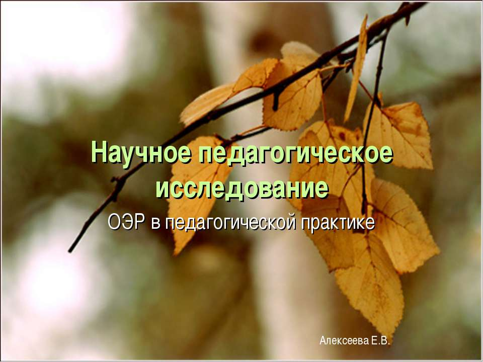 Научное педагогическое исследование ОЭР в педагогической практике Алексеева Е.В.
