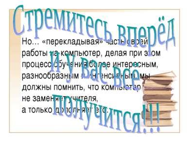 Но… «перекладывая» часть своей работы на компьютер, делая при этом процесс об...