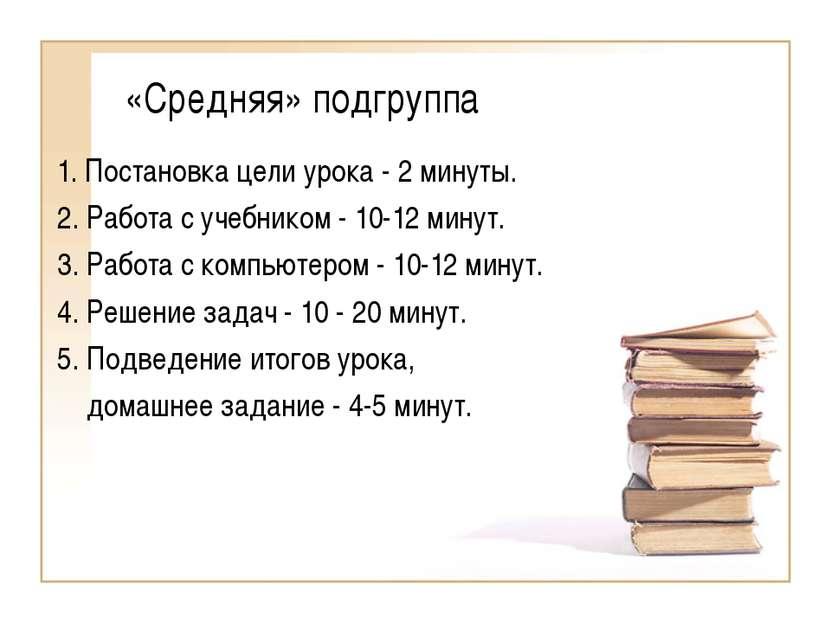 «Средняя» подгруппа 1. Постановка цели урока - 2 минуты. 2. Работа с учебнико...