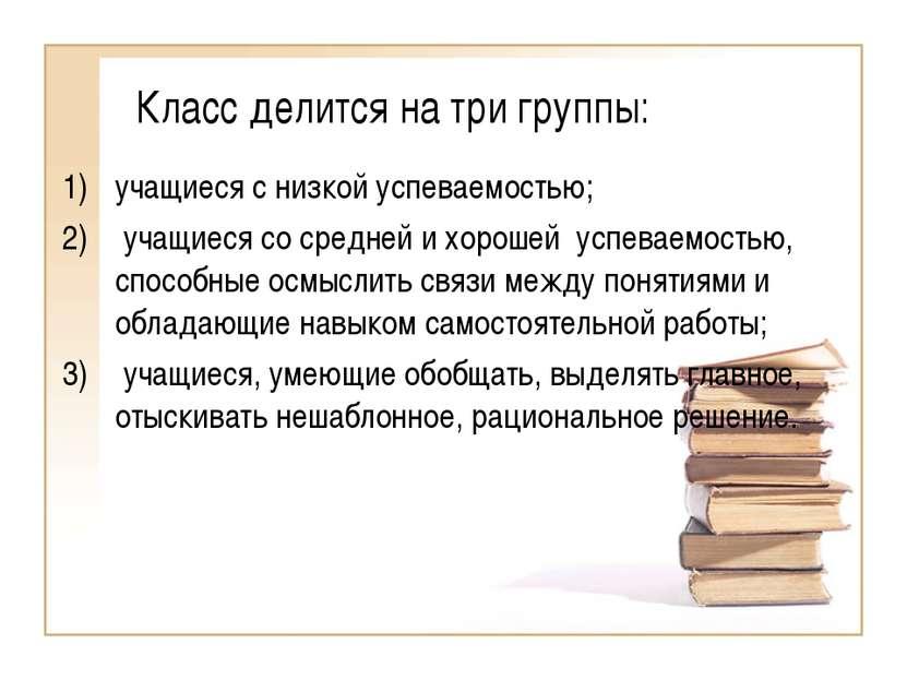 Класс делится на три группы: учащиеся с низкой успеваемостью; учащиеся со сре...