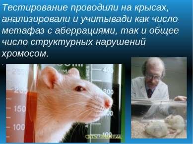 Тестирование проводили на крысах, анализировали и учитывади как число метафаз...