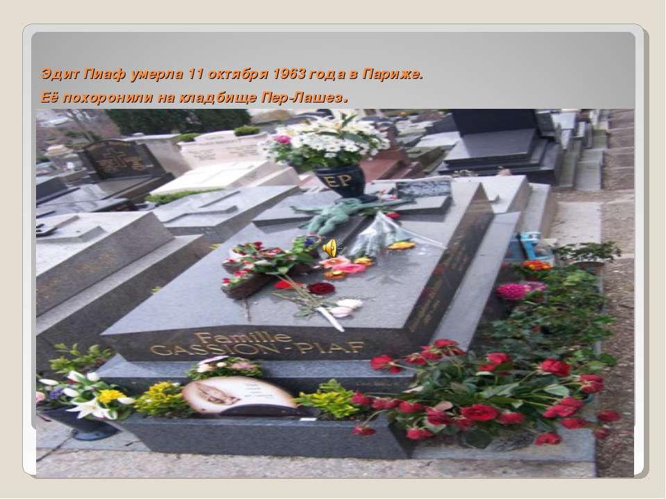 Эдит Пиаф умерла 11 октября 1963 года в Париже. Её похоронили на кладбище Пер...