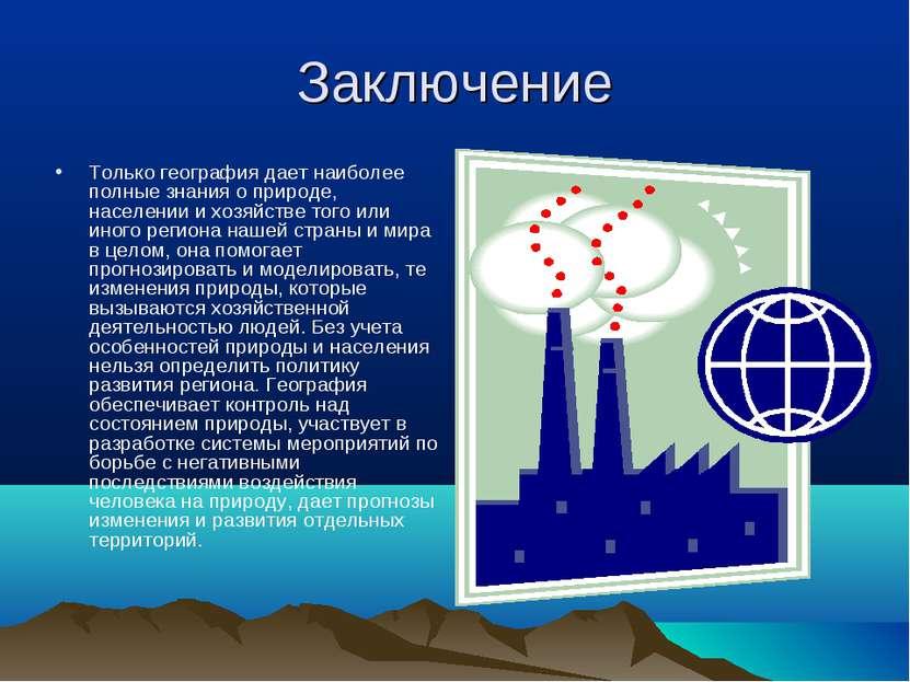 Заключение Только география дает наиболее полные знания о природе, населении ...