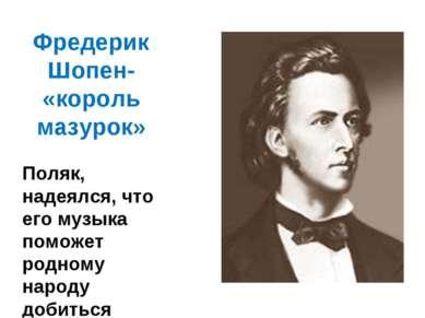 Фредерик Шопен- «король мазурок» Поляк, надеялся, что его музыка поможет родн...