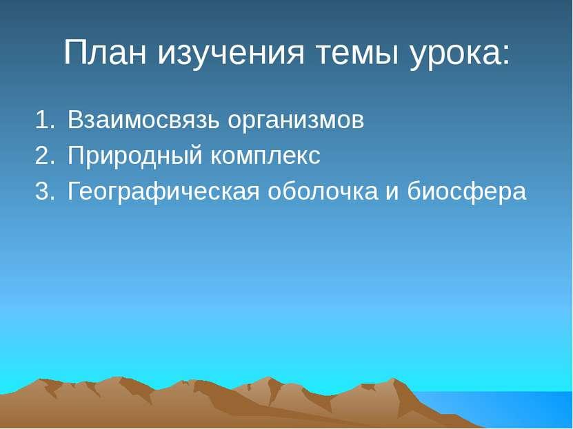 План изучения темы урока: Взаимосвязь организмов Природный комплекс Географич...