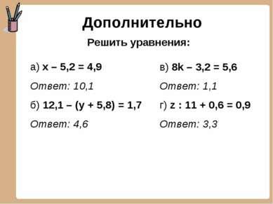 Дополнительно а) х – 5,2 = 4,9 Ответ: 10,1 б) 12,1 – (у + 5,8) = 1,7 Ответ: 4...
