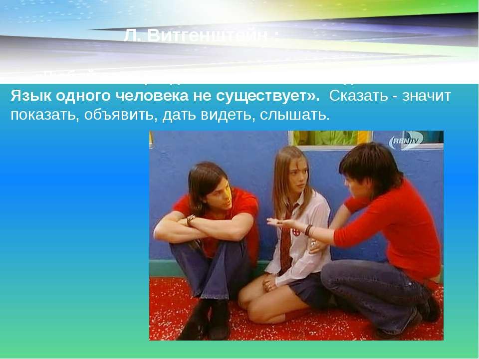 Л. Витгенштейн : «Любой язык разделяют не менее чем два человека. Язык одного...