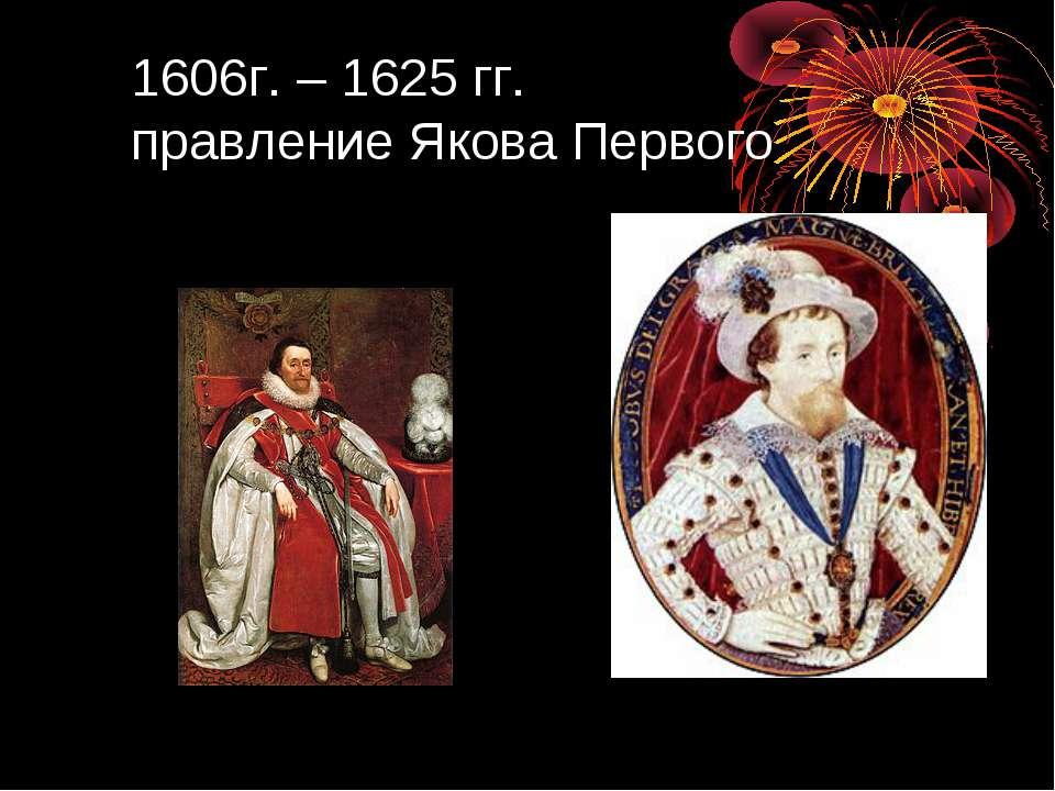 1606г. – 1625 гг. правление Якова Первого