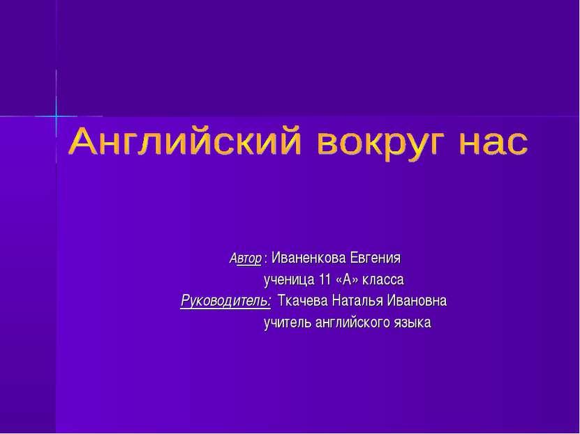 Автор : Иваненкова Евгения ученица 11 «А» класса Руководитель: Ткачева Наталь...