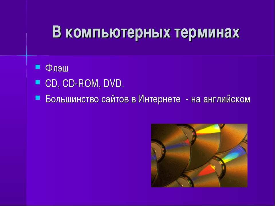 В компьютерных терминах Флэш СD, CD-ROM, DVD. Большинство сайтов в Интернете ...