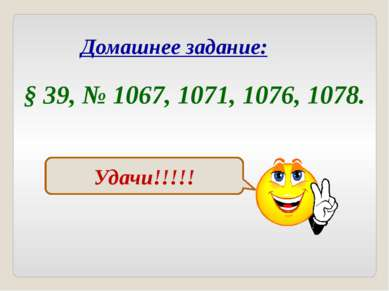 Домашнее задание: § 39, № 1067, 1071, 1076, 1078. Удачи!!!!!