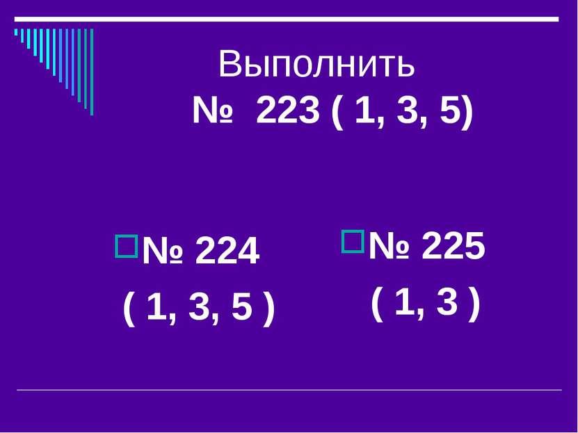 Выполнить № 223 ( 1, 3, 5) № 224 ( 1, 3, 5 ) № 225 ( 1, 3 )