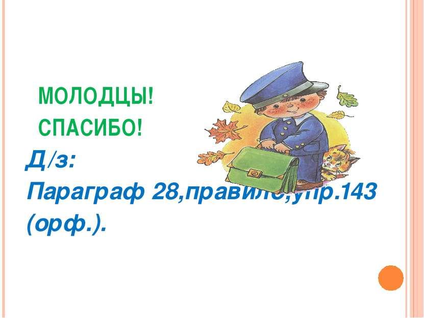 МОЛОДЦЫ! СПАСИБО! Д/з: Параграф 28,правило,упр.143 (орф.).