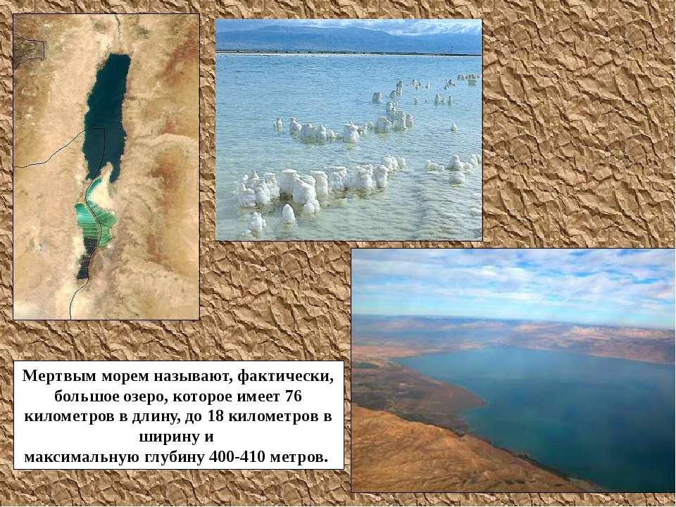 Мертвым морем называют, фактически, большое озеро, которое имеет 76 километро...