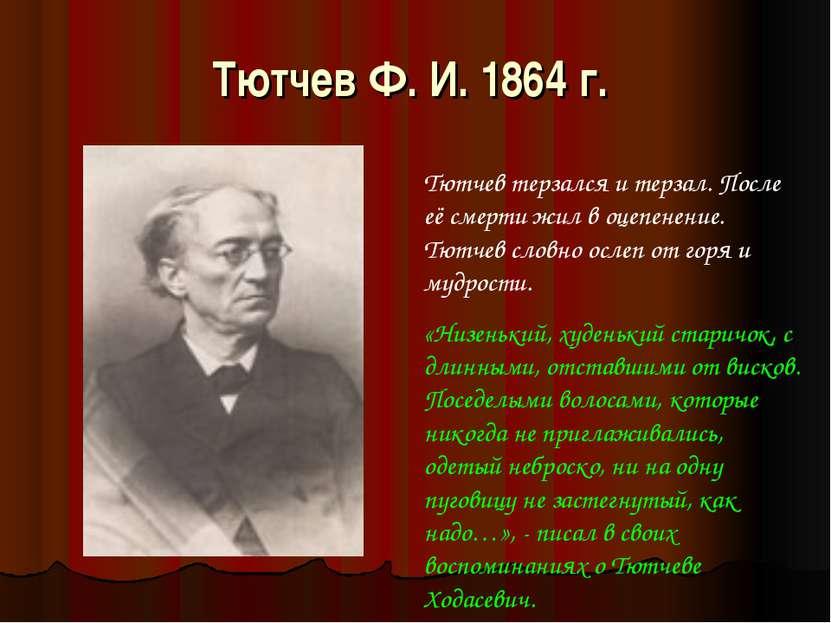 Тютчев Ф. И. 1864 г. Тютчев терзался и терзал. После её смерти жил в оцепенен...