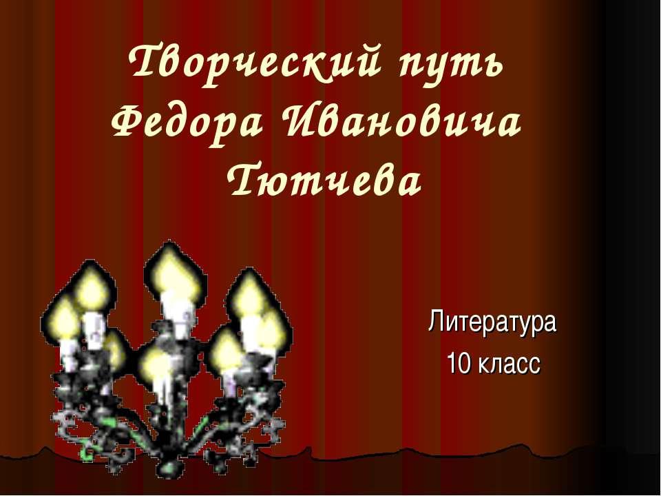 Творческий путь Федора Ивановича Тютчева Литература 10 класс