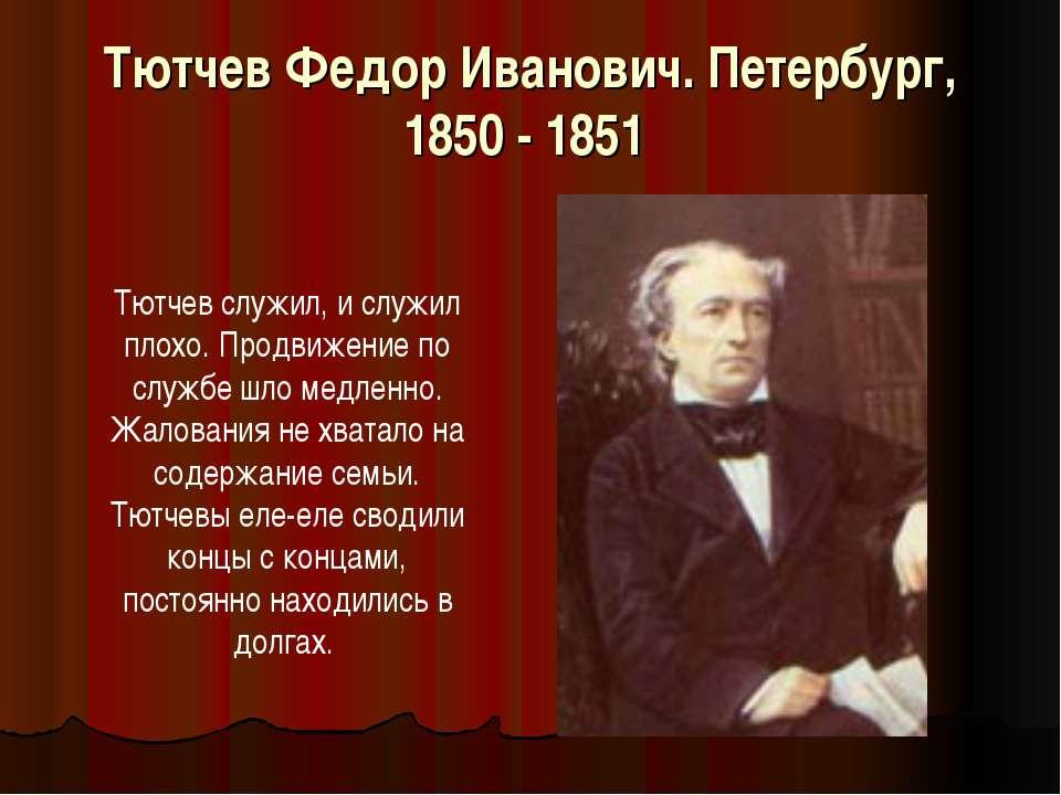 Тютчев Федор Иванович. Петербург, 1850 - 1851 Тютчев служил, и служил плохо. ...