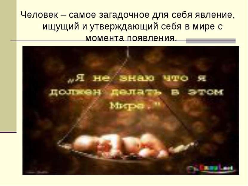 Человек – самое загадочное для себя явление, ищущий и утверждающий себя в мир...