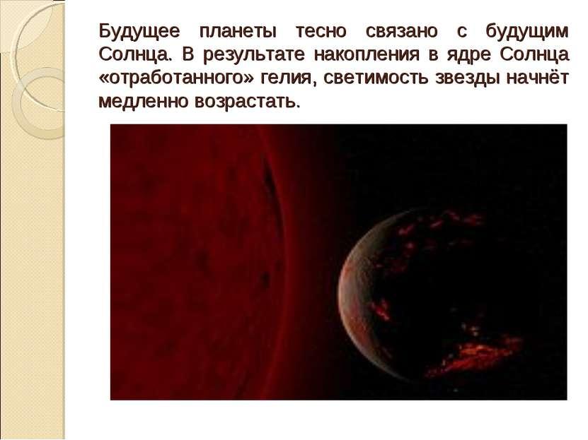 Будущее планеты тесно связано с будущим Солнца. В результате накопления в ядр...