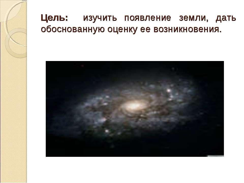 Цель: изучить появление земли, дать обоснованную оценку ее возникновения.