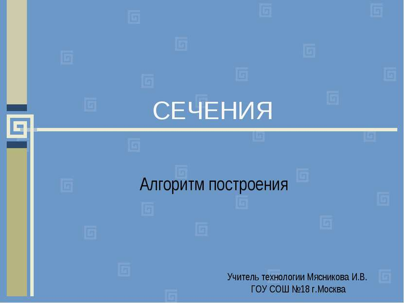 СЕЧЕНИЯ Алгоритм построения Учитель технологии Мясникова И.В. ГОУ СОШ №18 г.М...