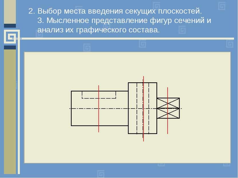 2. Выбор места введения секущих плоскостей. 3. Мысленное представление фигур ...