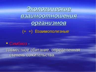 Экологические взаимоотношения организмов (+ +) Взаимополезные Симбиоз - совме...
