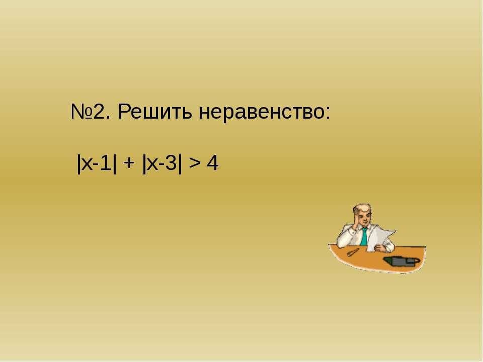 Решение: |х-1| + |х-3| > 4 Если х 4 -х+1 –х+3 > 4 -2х>0 х4 2>4 – не верно реш...