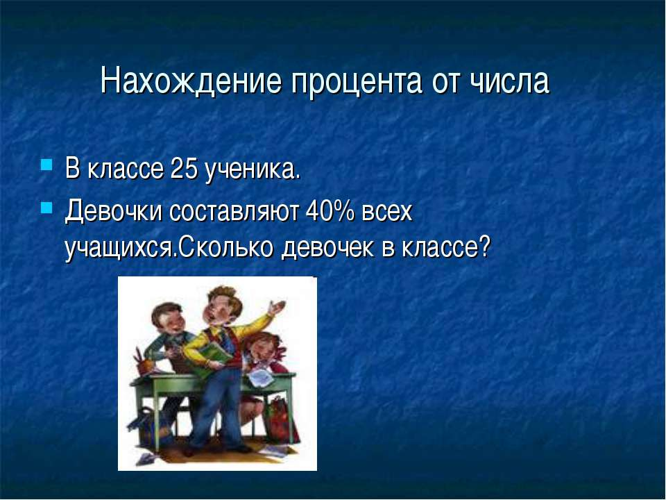 Нахождение процента от числа В классе 25 ученика. Девочки составляют 40% всех...