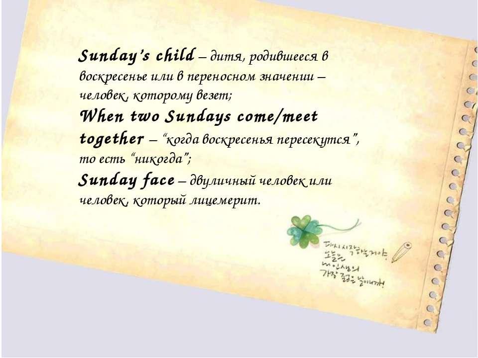 Sunday's child– дитя, родившееся в воскресенье или в переносном значении – ч...