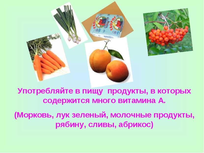 Употребляйте в пищу продукты, в которых содержится много витамина А. (Морковь...