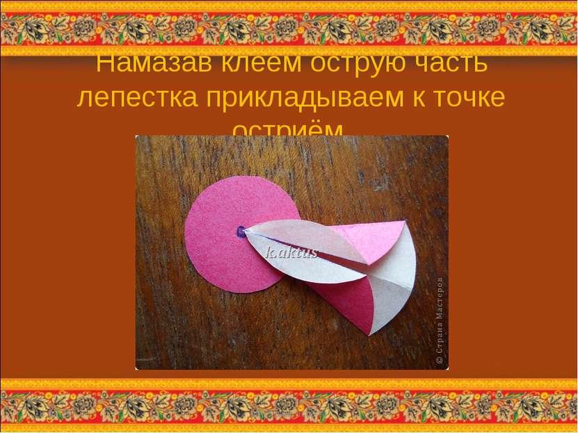 Намазав клеем острую часть лепестка прикладываем к точке остриём. * http://ai...