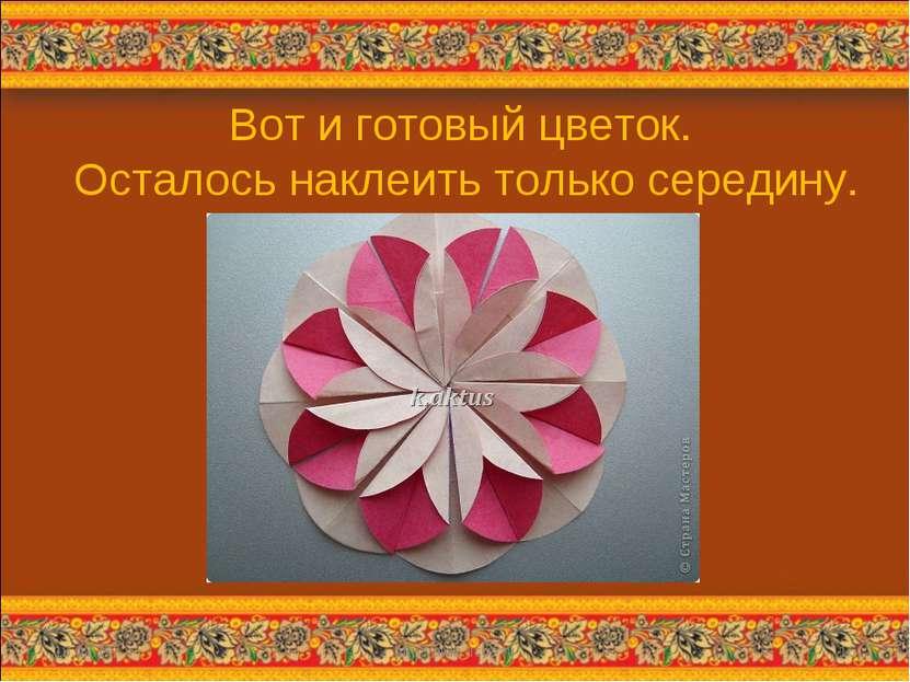 Вот и готовый цветок. Осталось наклеить только середину. * http://aida.ucoz.r...