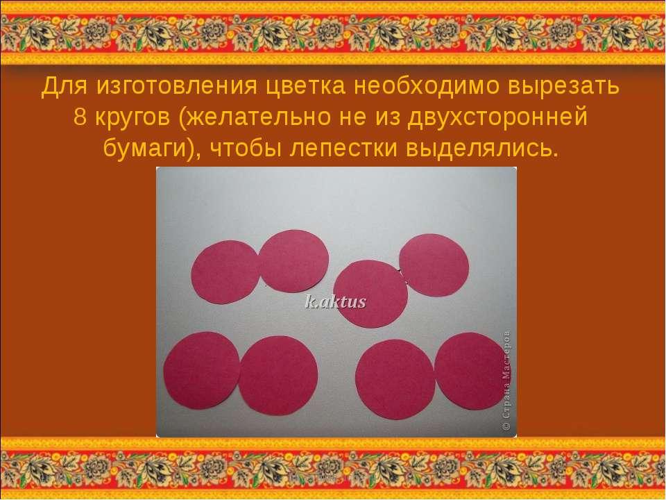 Для изготовления цветка необходимо вырезать 8 кругов (желательно не из двухст...