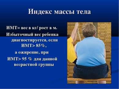 Индекс массы тела ИМТ= вес в кг/ рост в м. Избыточный вес ребенка диагностиру...