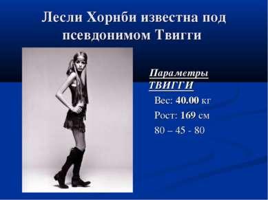 Лесли Хорнби известна под псевдонимом Твигги Параметры ТВИГГИ Вес: 40.00 кг Р...