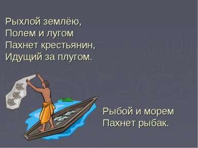 Рыхлой землёю, Полем илугом Пахнет крестьянин, Идущий заплугом. Рыбой имор...
