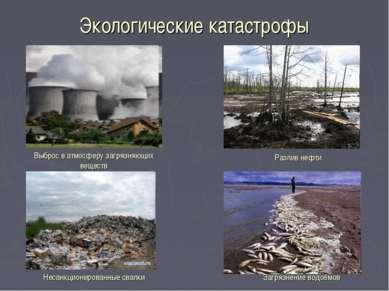 Экологические катастрофы Выброс в атмосферу загрязняющих веществ Разлив нефти...