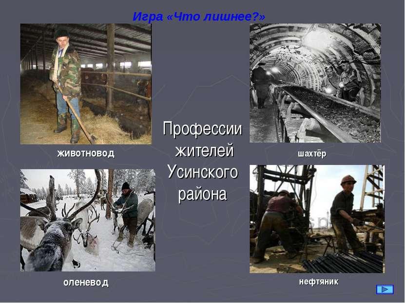 Профессии жителей Усинского района животновод Игра «Что лишнее?» шахтёр олене...