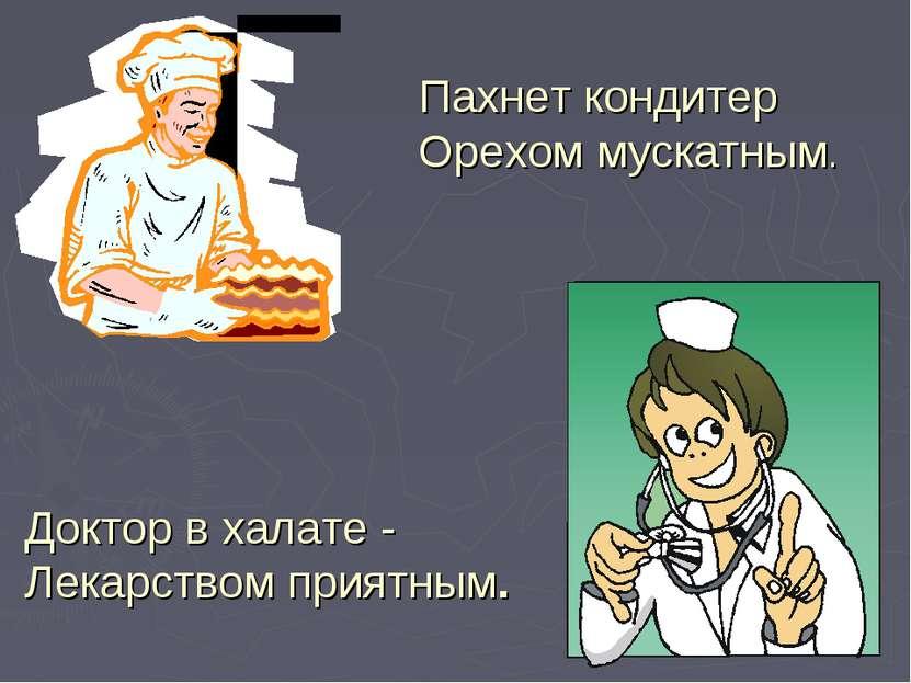 Пахнет кондитер Орехом мускатным. Доктор вхалате - Лекарством приятным.