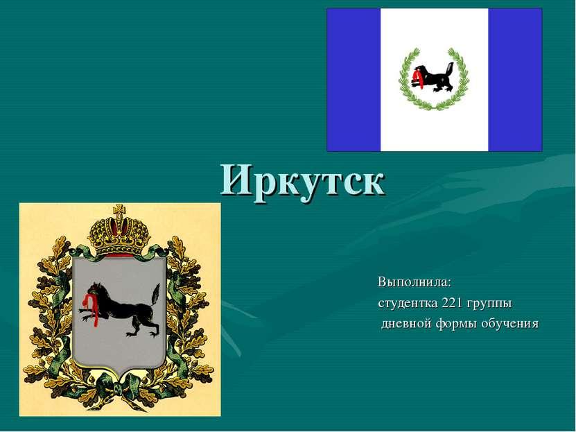 Иркутск Выполнила: студентка 221 группы дневной формы обучения