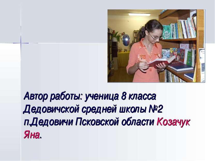 Автор работы: ученица 8 класса Дедовичской средней школы №2 п.Дедовичи Псковс...