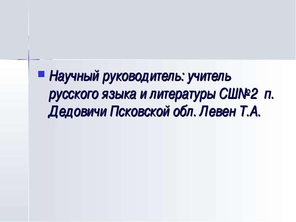 Научный руководитель: учитель русского языка и литературы СШ№2 п. Дедовичи Пс...